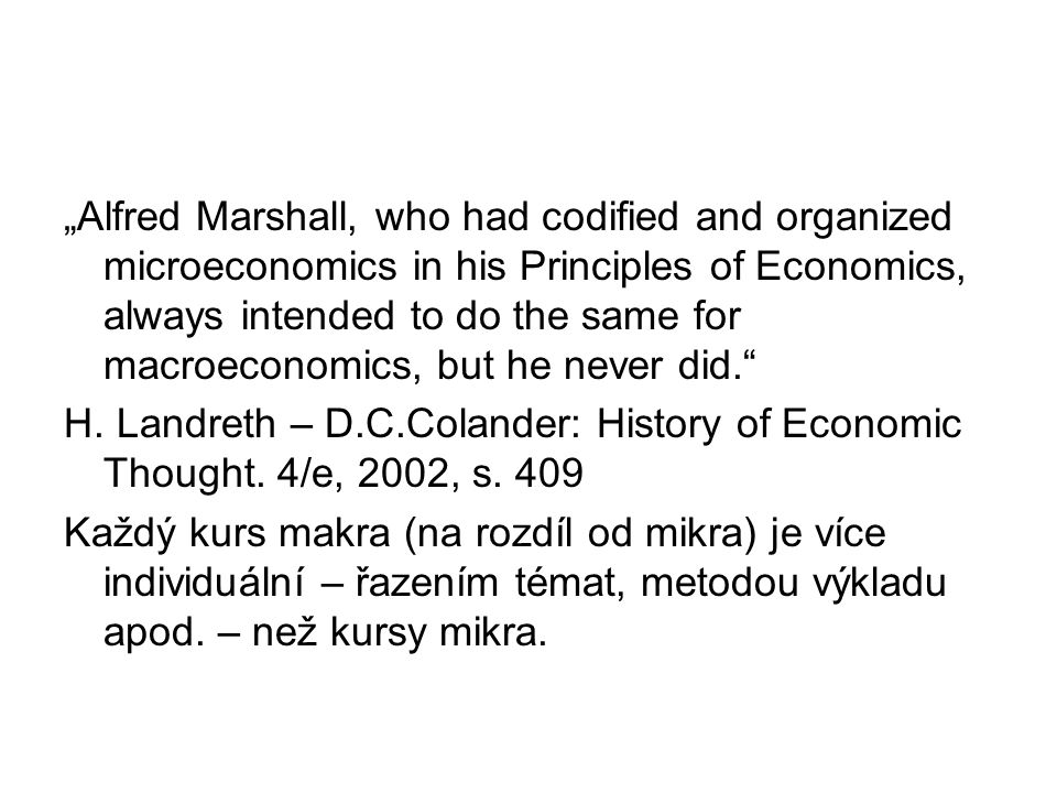 """""""Alfred Marshall, who had codified and organized microeconomics in his Principles of Economics, always intended to do the same for macroeconomics, but he never did. H."""