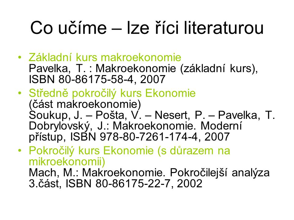 Co učíme – lze říci literaturou Základní kurs makroekonomie Pavelka, T. : Makroekonomie (základní kurs), ISBN 80-86175-58-4, 2007 Středně pokročilý ku
