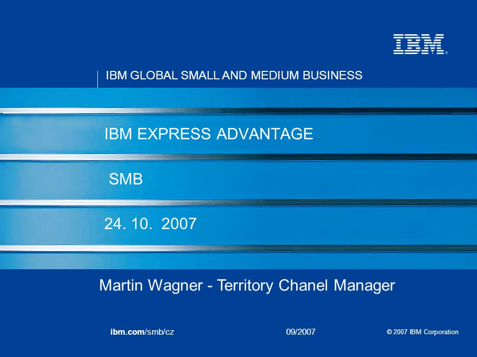 IBM GLOBAL SMALL AND MEDIUM BUSINESS © 2007 IBM Corporation ibm.com/smb/cz09/2007 IBM EXPRESS ADVANTAGE SMB 24. 10. 2007 Martin Wagner - Territory Cha