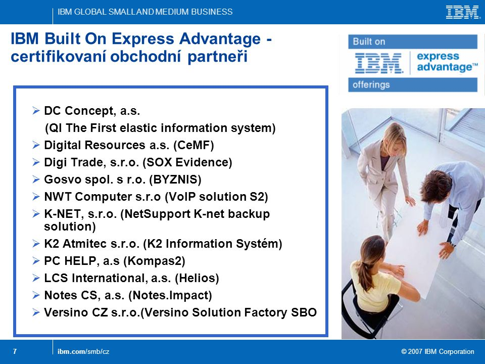 IBM GLOBAL SMALL AND MEDIUM BUSINESS © 2007 IBM Corporation 7ibm.com/smb/cz IBM Built On Express Advantage - certifikovaní obchodní partneři  DC Conc