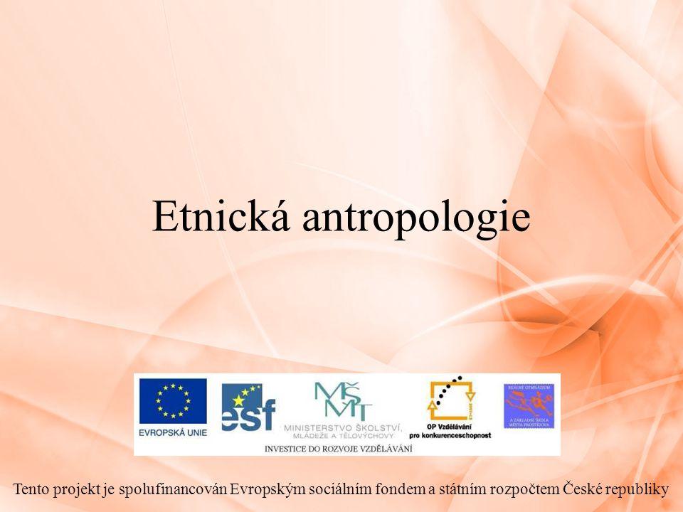 Etnická antropologie Tento projekt je spolufinancován Evropským sociálním fondem a státním rozpočtem České republiky