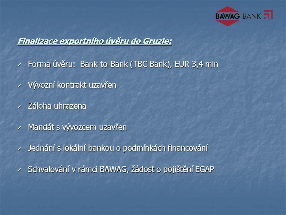 Finalizace exportního úvěru do Gruzie: Forma úvěru: Bank-to-Bank (TBC Bank), EUR 3,4 mln Forma úvěru: Bank-to-Bank (TBC Bank), EUR 3,4 mln Vývozní kontrakt uzavřen Vývozní kontrakt uzavřen Záloha uhrazena Záloha uhrazena Mandát s vývozcem uzavřen Mandát s vývozcem uzavřen Jednání s lokální bankou o podmínkách financování Jednání s lokální bankou o podmínkách financování Schvalování v rámci BAWAG, žádost o pojištění EGAP Schvalování v rámci BAWAG, žádost o pojištění EGAP