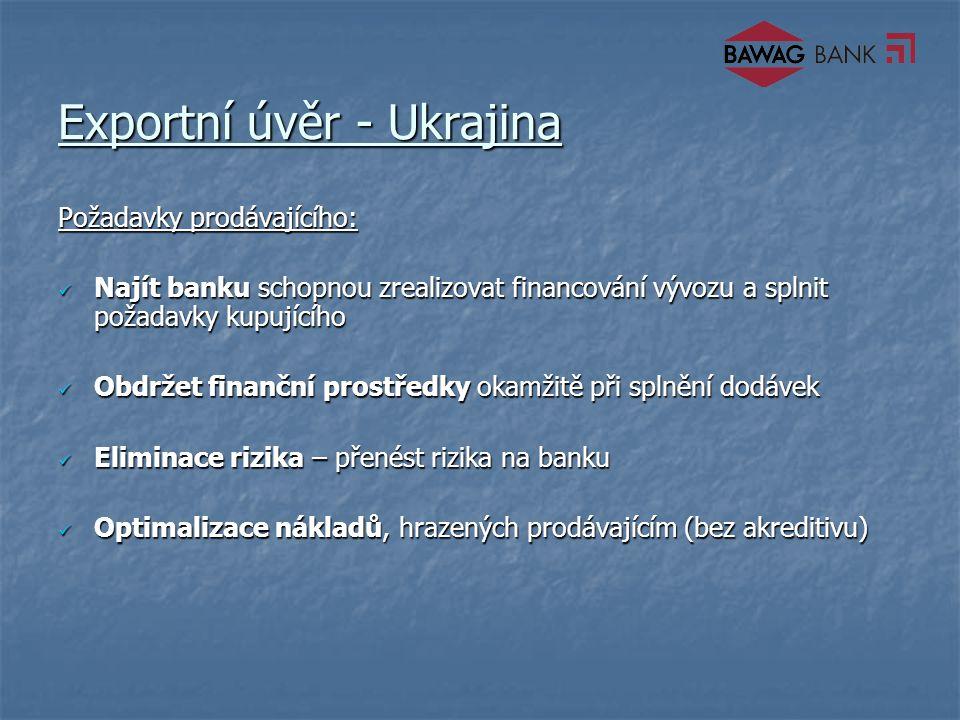 Exportní úvěr - Ukrajina Požadavky prodávajícího: Najít banku schopnou zrealizovat financování vývozu a splnit požadavky kupujícího Najít banku schopnou zrealizovat financování vývozu a splnit požadavky kupujícího Obdržet finanční prostředky okamžitě při splnění dodávek Obdržet finanční prostředky okamžitě při splnění dodávek Eliminace rizika – přenést rizika na banku Eliminace rizika – přenést rizika na banku Optimalizace nákladů, hrazených prodávajícím (bez akreditivu) Optimalizace nákladů, hrazených prodávajícím (bez akreditivu)