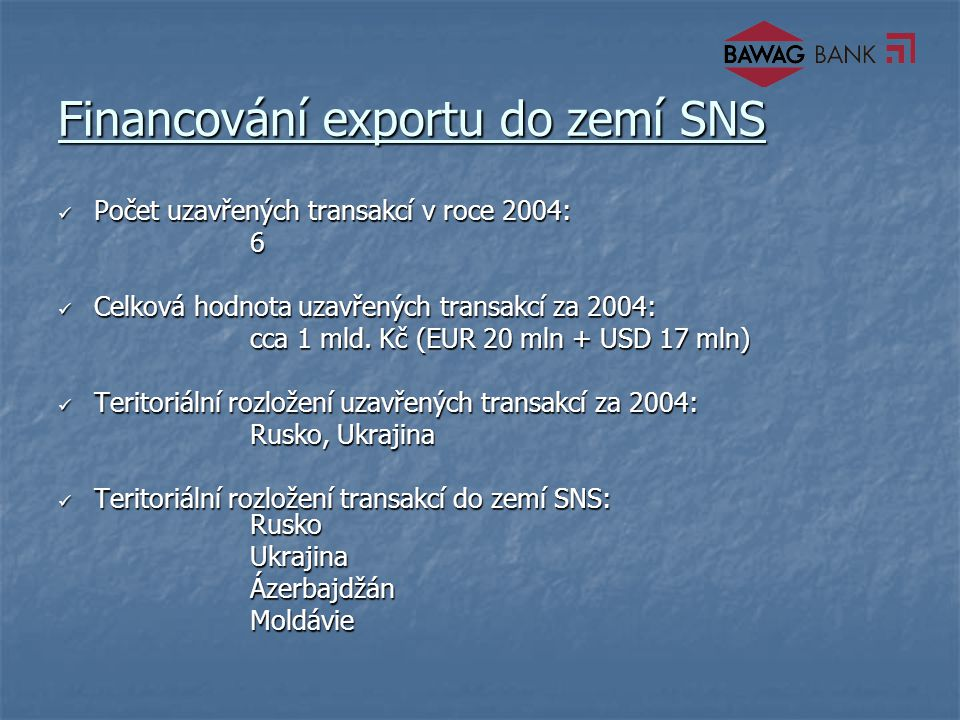 Financování exportu do zemí SNS Počet uzavřených transakcí v roce 2004: Počet uzavřených transakcí v roce 2004:6 Celková hodnota uzavřených transakcí za 2004: Celková hodnota uzavřených transakcí za 2004: cca 1 mld.
