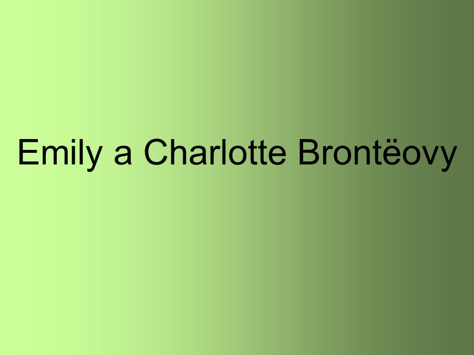 anglické autorky mísící prvky romantismu a realismu rodina přísného faráře Emily- učitelka francouzštiny v Bruselu Charlotte- vychovatelka Ch.