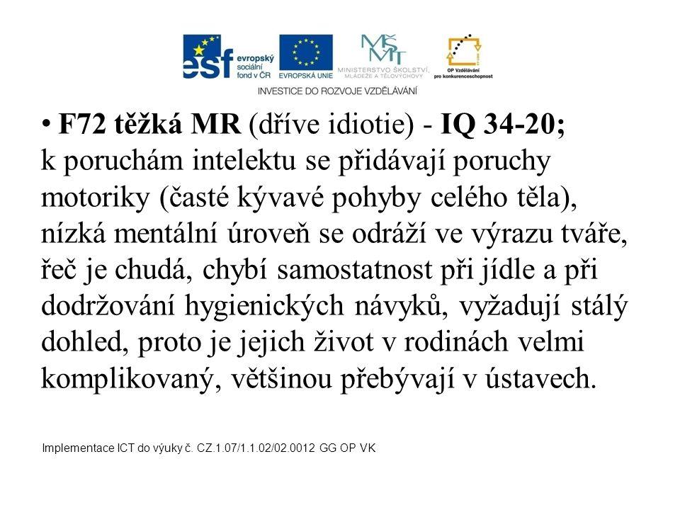F72 těžká MR (dříve idiotie) - IQ 34-20; k poruchám intelektu se přidávají poruchy motoriky (časté kývavé pohyby celého těla), nízká mentální úroveň s