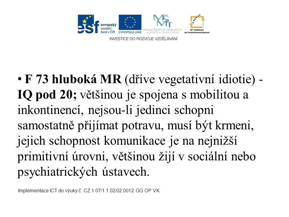 F 73 hluboká MR (dříve vegetativní idiotie) - IQ pod 20; většinou je spojena s mobilitou a inkontinencí, nejsou-li jedinci schopni samostatně přijímat