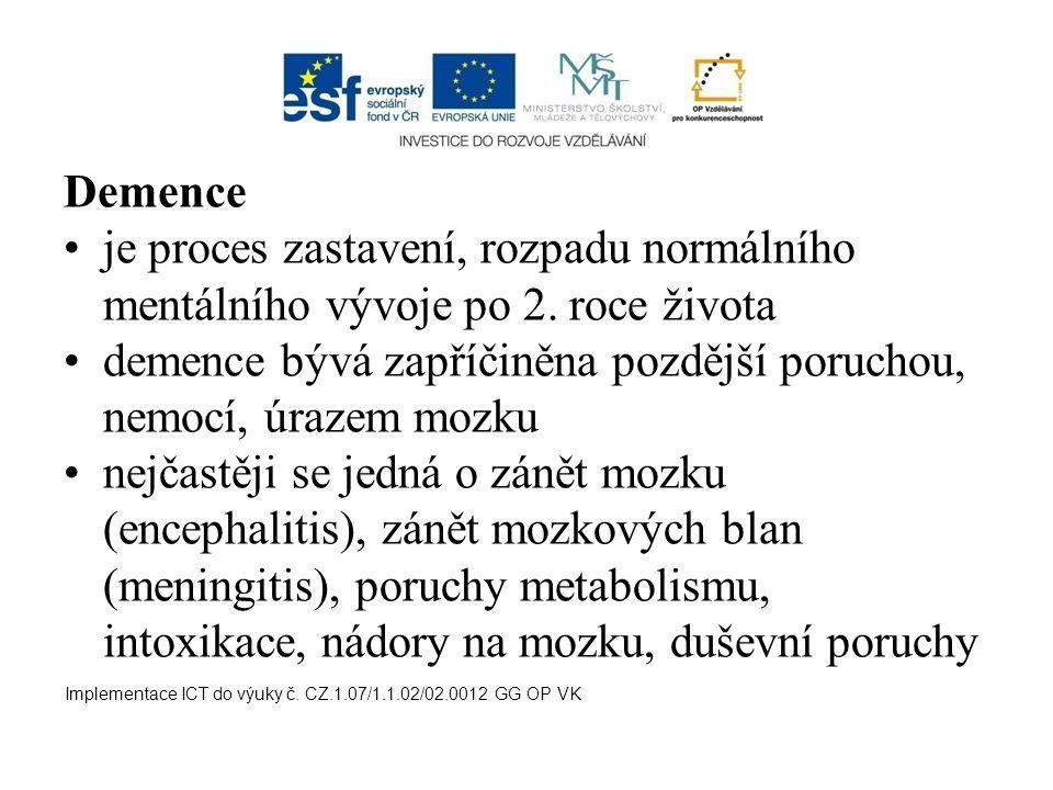 Demence je proces zastavení, rozpadu normálního mentálního vývoje po 2. roce života demence bývá zapříčiněna pozdější poruchou, nemocí, úrazem mozku n