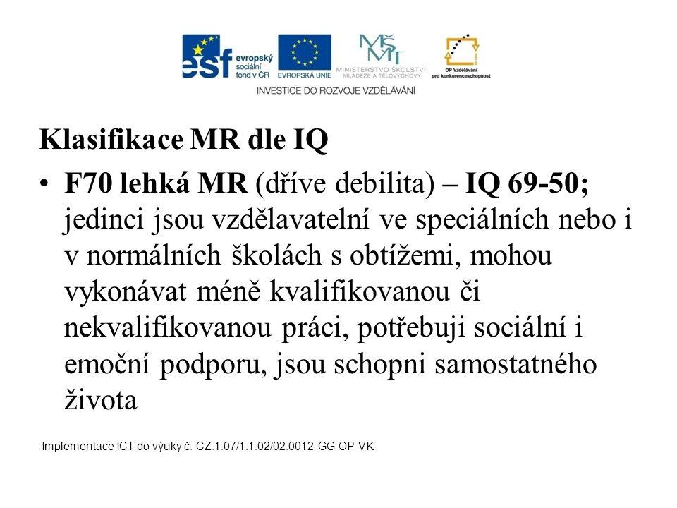 Klasifikace MR dle IQ F70 lehká MR (dříve debilita) – IQ 69-50; jedinci jsou vzdělavatelní ve speciálních nebo i v normálních školách s obtížemi, moho