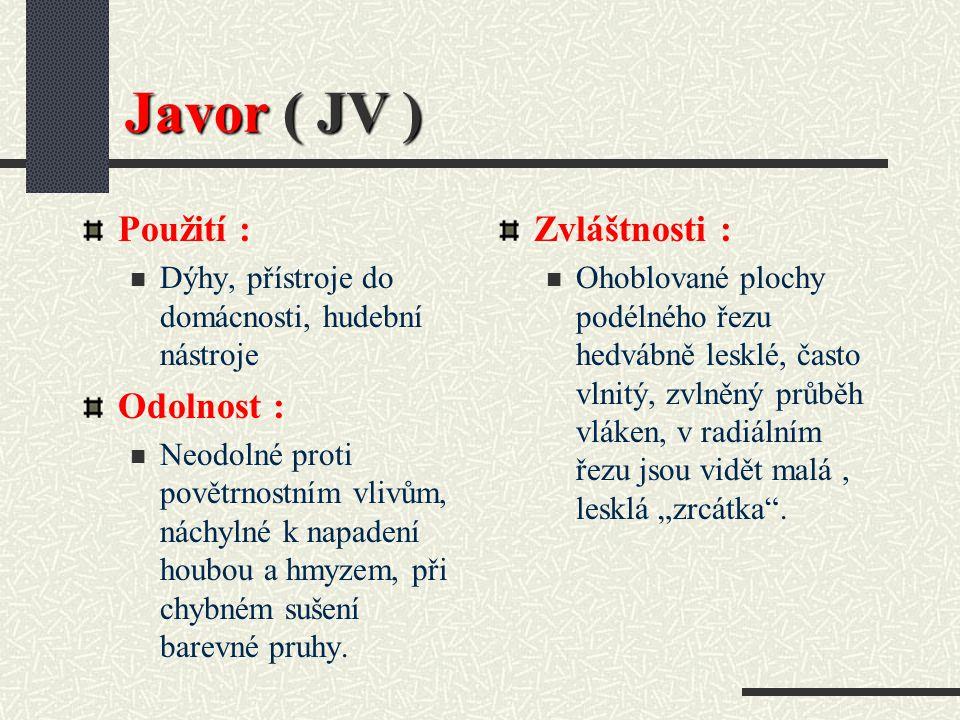 Javor ( JV ) Hustota při 15 % vlhkosti : 610 kg / m3 Barva dřeva : Dřevo bílé až žlutobílé, barva při stárnutí šedobílá Vlastnosti : Středně tvrdé, středně těžké, pevné, elastické a tuhé, středně sesychá, dobrá rozměrová a tvarová stálost, má tendenci se trhat, musí se pomalu sušit, dobře se opracovává, dobré zpracování povrchu.