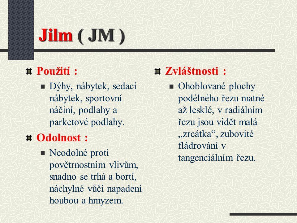 Jilm ( JM ) Hustota při 15 % vlhkosti : 680 kg / m3 Barva dřeva : Běl žlutavě bílá, zralé dřevo tmavší, jádro světle hnědé až hnědé, barva vzniklá stárnutím vyvážená Vlastnosti : Středně tvrdé, středně těžké, pevné, středně sesychá, dobrá rozměrová a tvarová stálost, musí se pomalu sušit, má sklon se trhat, těžko se opracovává, dobré zpracování povrchu.
