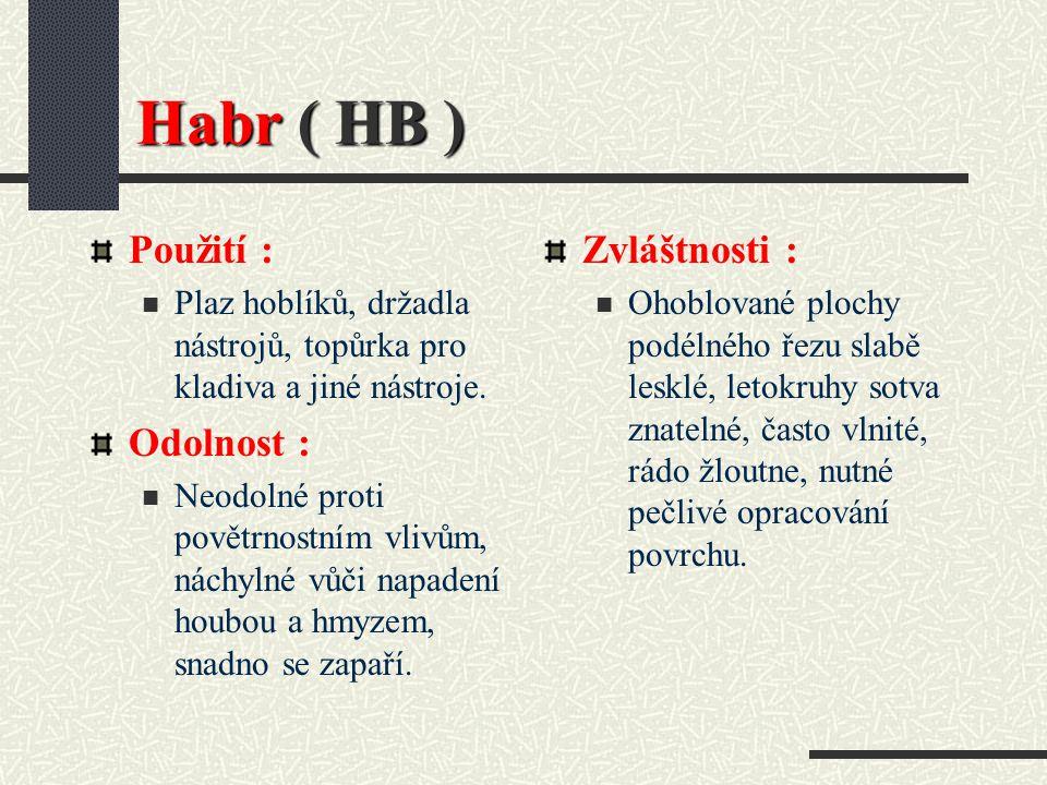 Habr ( HB ) Hustota při 15 % vlhkosti : 770 kg / m3 Barva dřeva : Běl a jádro žlutavě bílé až šedé, bez zbarvení jádra. Vlastnosti : Velmi tvrdé,těžké