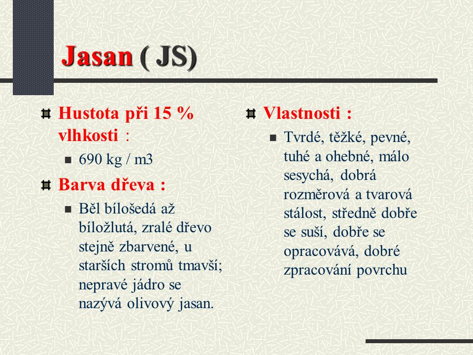 Jasan ( Fraxinus excelsior L. ) Tuhé, avšak elastické a pevné dřevo, které má dekorativní žilkování. Je ceněno jako surovina pro vnitřní části budov.