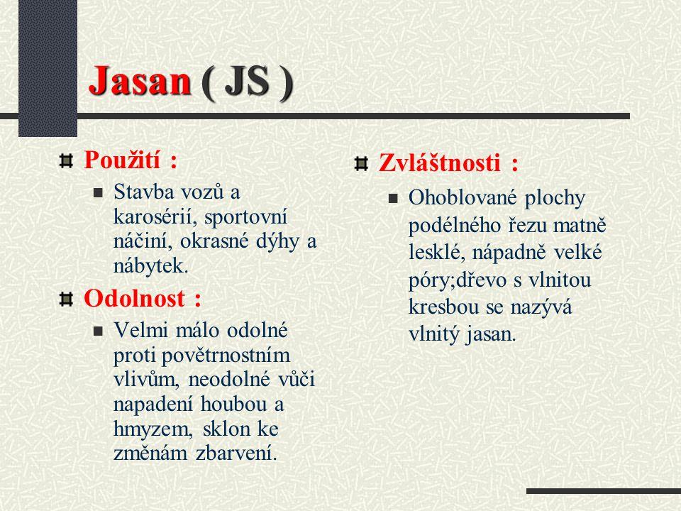 Jasan ( JS) Hustota při 15 % vlhkosti : 690 kg / m3 Barva dřeva : Běl bílošedá až bíložlutá, zralé dřevo stejně zbarvené, u starších stromů tmavší; nepravé jádro se nazývá olivový jasan.