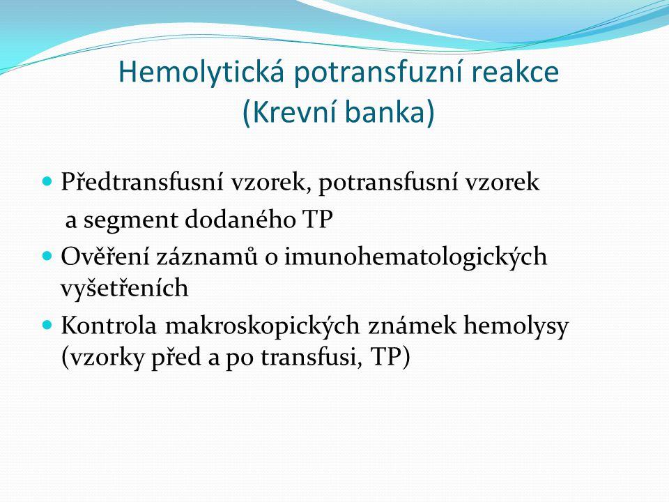 Hemolytická potransfuzní reakce (Krevní banka) Předtransfusní vzorek, potransfusní vzorek a segment dodaného TP Ověření záznamů o imunohematologických vyšetřeních Kontrola makroskopických známek hemolysy (vzorky před a po transfusi, TP)