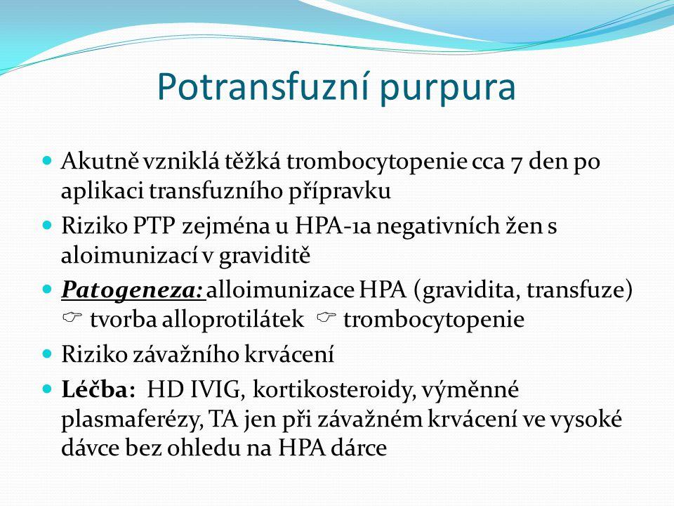 Potransfuzní purpura Akutně vzniklá těžká trombocytopenie cca 7 den po aplikaci transfuzního přípravku Riziko PTP zejména u HPA-1a negativních žen s aloimunizací v graviditě Patogeneza: alloimunizace HPA (gravidita, transfuze)  tvorba alloprotilátek  trombocytopenie Riziko závažního krvácení Léčba: HD IVIG, kortikosteroidy, výměnné plasmaferézy, TA jen při závažném krvácení ve vysoké dávce bez ohledu na HPA dárce