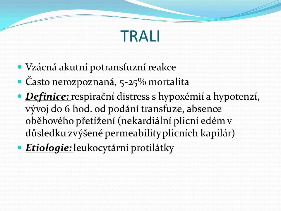 TRALI Vzácná akutní potransfuzní reakce Často nerozpoznaná, 5-25% mortalita Definice: respirační distress s hypoxémií a hypotenzí, vývoj do 6 hod.
