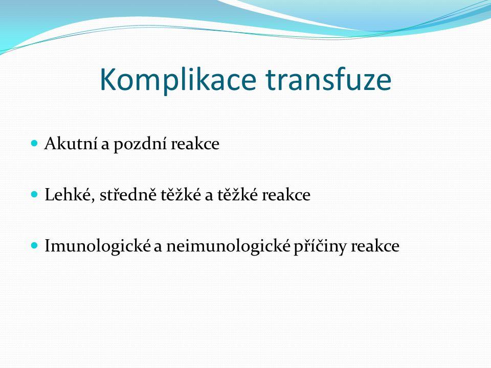 Komplikace transfuze Akutní a pozdní reakce Lehké, středně těžké a těžké reakce Imunologické a neimunologické příčiny reakce