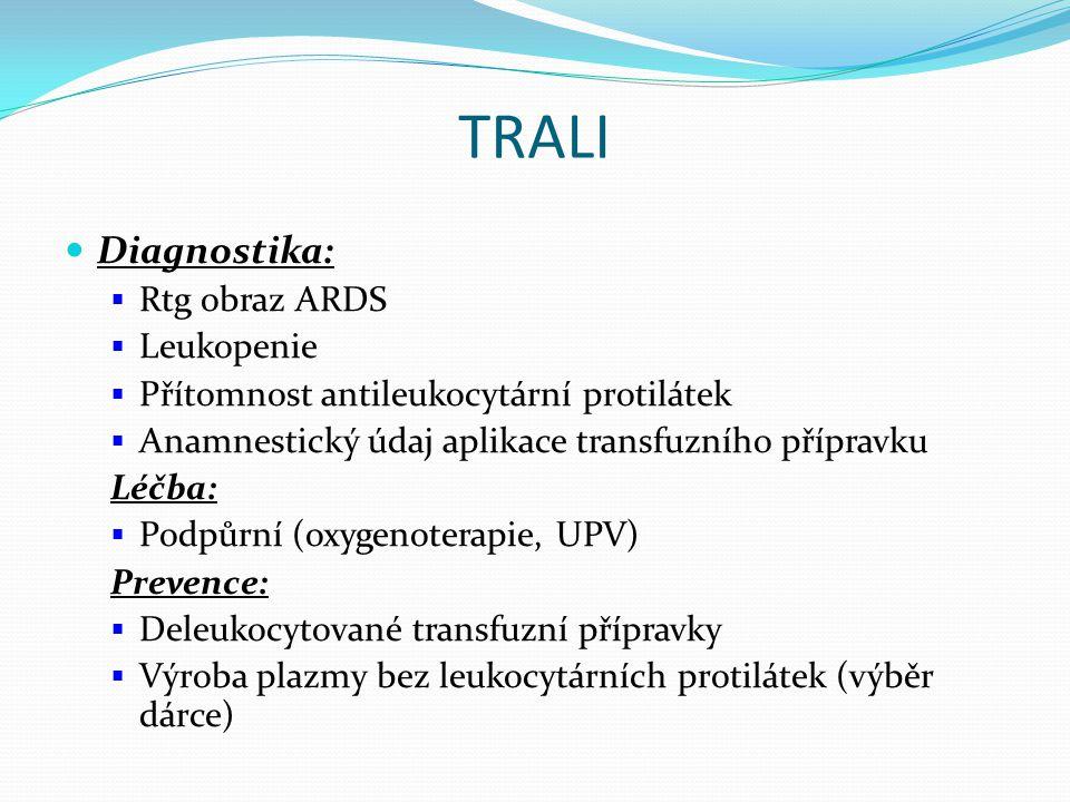 TRALI Diagnostika:  Rtg obraz ARDS  Leukopenie  Přítomnost antileukocytární protilátek  Anamnestický údaj aplikace transfuzního přípravku Léčba:  Podpůrní (oxygenoterapie, UPV) Prevence:  Deleukocytované transfuzní přípravky  Výroba plazmy bez leukocytárních protilátek (výběr dárce)
