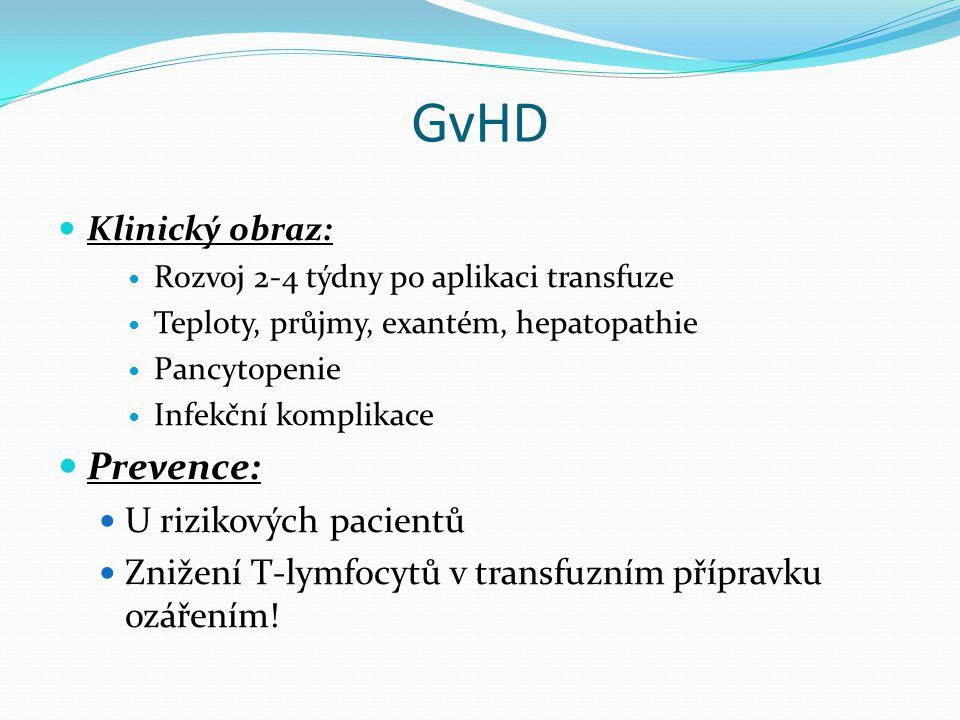 GvHD Klinický obraz: Rozvoj 2-4 týdny po aplikaci transfuze Teploty, průjmy, exantém, hepatopathie Pancytopenie Infekční komplikace Prevence: U rizikových pacientů Znižení T-lymfocytů v transfuzním přípravku ozářením!