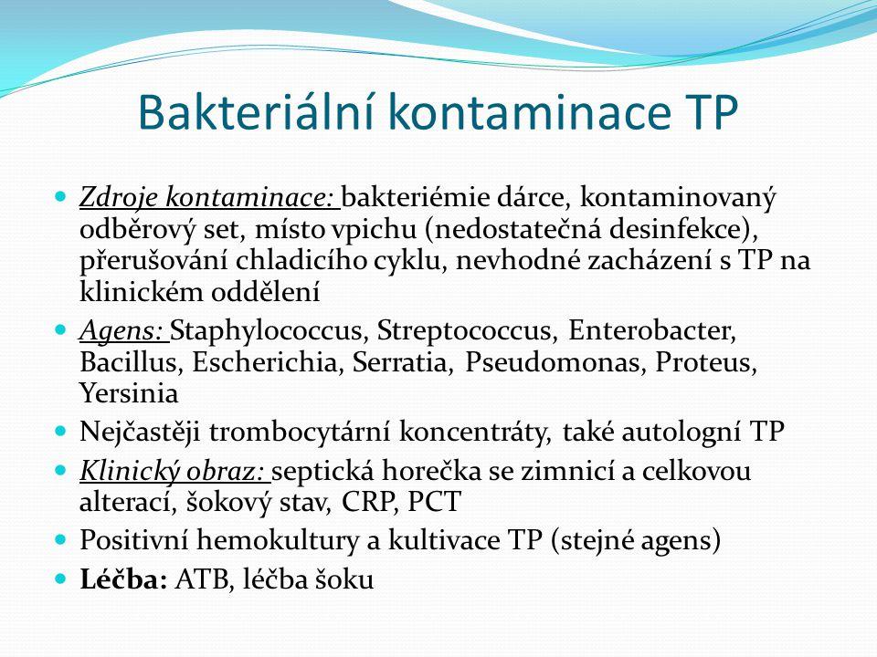 Bakteriální kontaminace TP Zdroje kontaminace: bakteriémie dárce, kontaminovaný odběrový set, místo vpichu (nedostatečná desinfekce), přerušování chladicího cyklu, nevhodné zacházení s TP na klinickém oddělení Agens: Staphylococcus, Streptococcus, Enterobacter, Bacillus, Escherichia, Serratia, Pseudomonas, Proteus, Yersinia Nejčastěji trombocytární koncentráty, také autologní TP Klinický obraz: septická horečka se zimnicí a celkovou alterací, šokový stav, CRP, PCT Positivní hemokultury a kultivace TP (stejné agens) Léčba: ATB, léčba šoku