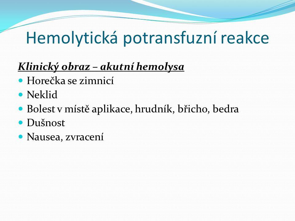 Hemolytická potransfuzní reakce Klinický obraz – akutní hemolysa Horečka se zimnicí Neklid Bolest v místě aplikace, hrudník, břicho, bedra Dušnost Nau