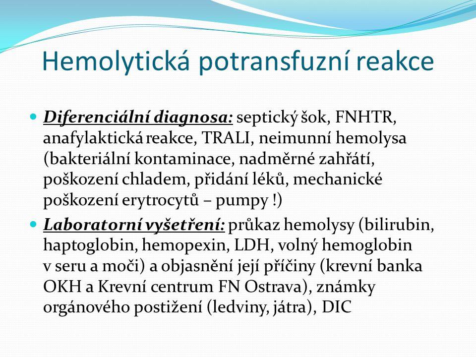 Hemolytická potransfuzní reakce Diferenciální diagnosa: septický šok, FNHTR, anafylaktická reakce, TRALI, neimunní hemolysa (bakteriální kontaminace, nadměrné zahřátí, poškození chladem, přidání léků, mechanické poškození erytrocytů – pumpy !) Laboratorní vyšetření: průkaz hemolysy (bilirubin, haptoglobin, hemopexin, LDH, volný hemoglobin v seru a moči) a objasnění její příčiny (krevní banka OKH a Krevní centrum FN Ostrava), známky orgánového postižení (ledviny, játra), DIC