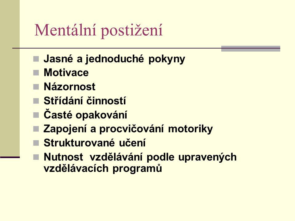 Mentální postižení Jasné a jednoduché pokyny Motivace Názornost Střídání činností Časté opakování Zapojení a procvičování motoriky Strukturované učení