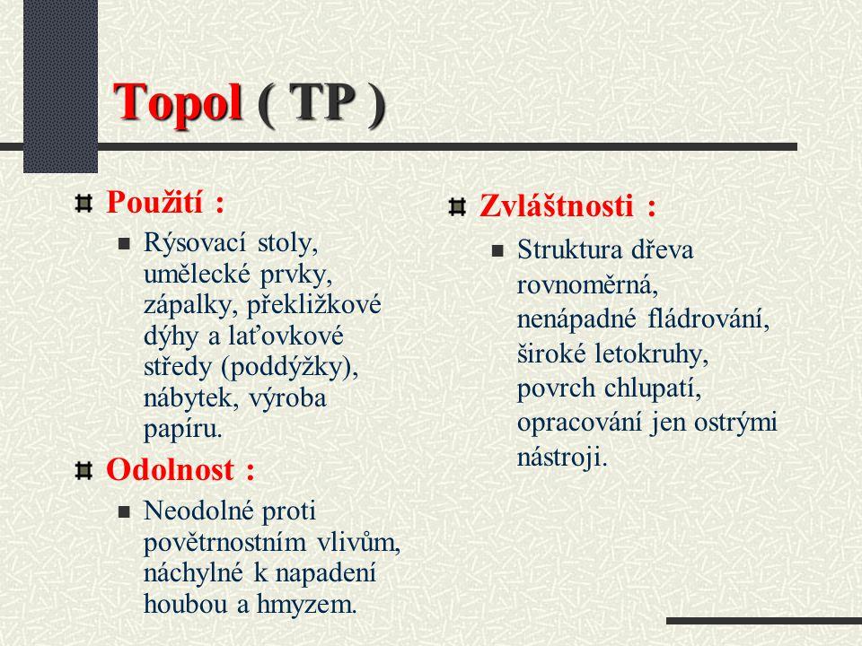 Topol ( TP ) Hustota při 15 % vlhkosti : 500 kg / m3 Barva dřeva : Běl bělavá až bílošedá, jádro hnědavé až načervenalé. Vlastnosti : Velmi měkké a le