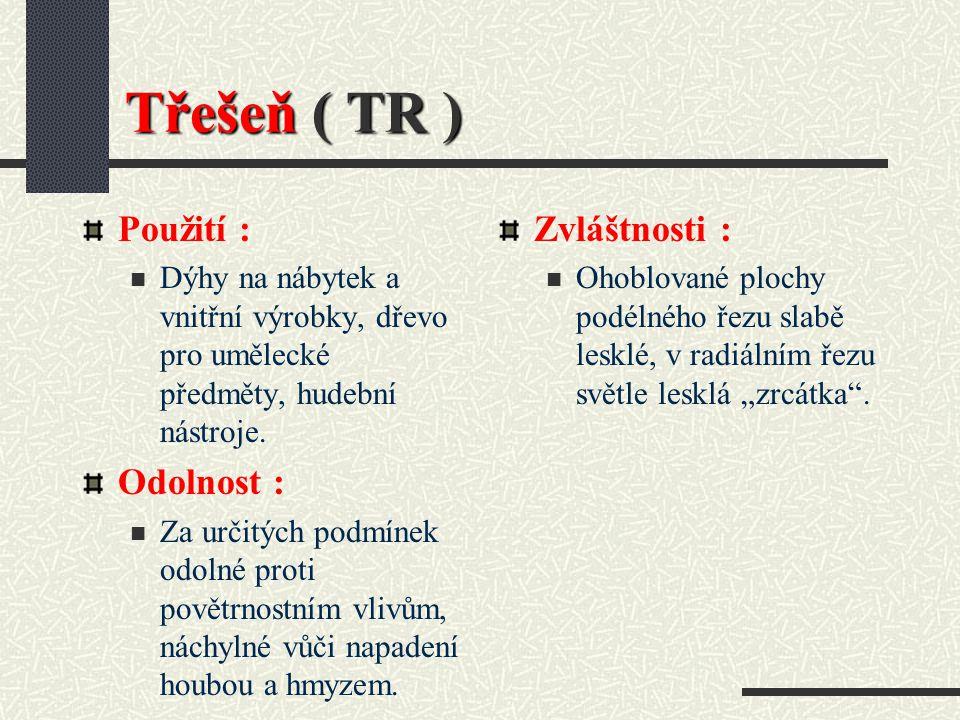 Třešeň ( TR ) Hustota při 15 % vlhkosti : 600 kg / m3 Barva dřeva : Běl načervenale bílá, jádro tmavší, často slabě zeleně zbarvené nebo zeleně pruhov