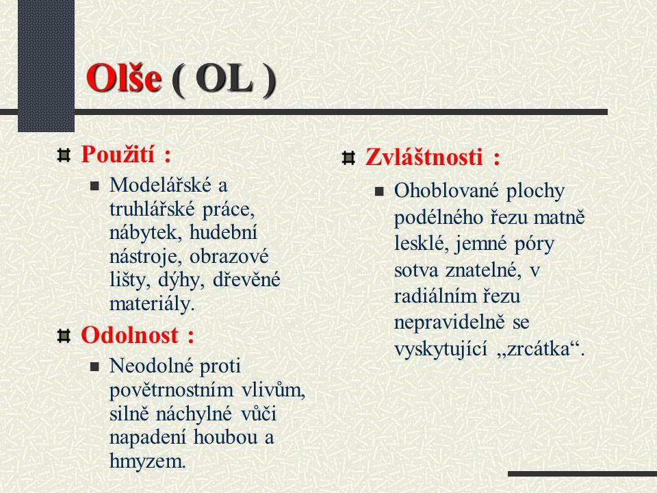 Olše ( OL ) Hustota při 15 % vlhkosti : 530 kg / m3 Barva dřeva : Běl načervenale žlutá až žlutočervená, oxidačně hnědne. Vlastnosti : Měkké, lehké, h