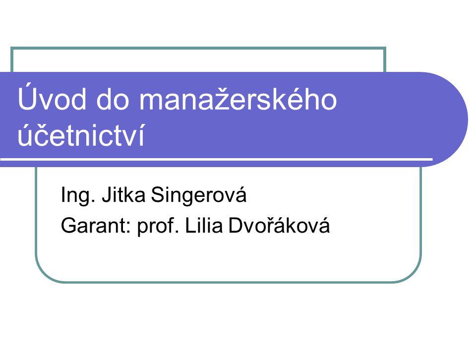 Úvod do manažerského účetnictví Ing. Jitka Singerová Garant: prof. Lilia Dvořáková