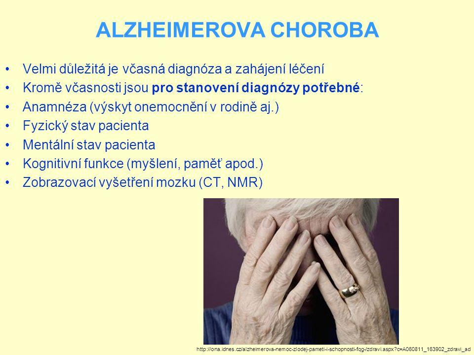 ALZHEIMEROVA CHOROBA Velmi důležitá je včasná diagnóza a zahájení léčení Kromě včasnosti jsou pro stanovení diagnózy potřebné: Anamnéza (výskyt onemocnění v rodině aj.) Fyzický stav pacienta Mentální stav pacienta Kognitivní funkce (myšlení, paměť apod.) Zobrazovací vyšetření mozku (CT, NMR) http://ona.idnes.cz/alzheimerova-nemoc-zlodej-pameti-i-schopnosti-fqg-/zdravi.aspx?c=A060811_163902_zdravi_ad