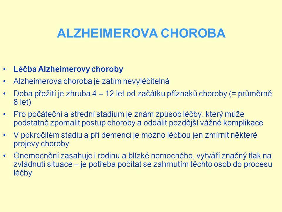 ALZHEIMEROVA CHOROBA Léčba Alzheimerovy choroby Alzheimerova choroba je zatím nevyléčitelná Doba přežití je zhruba 4 – 12 let od začátku příznaků choroby (= průměrně 8 let) Pro počáteční a střední stadium je znám způsob léčby, který může podstatně zpomalit postup choroby a oddálit pozdější vážné komplikace V pokročilém stadiu a při demenci je možno léčbou jen zmírnit některé projevy choroby Onemocnění zasahuje i rodinu a blízké nemocného, vytváří značný tlak na zvládnutí situace – je potřeba počítat se zahrnutím těchto osob do procesu léčby