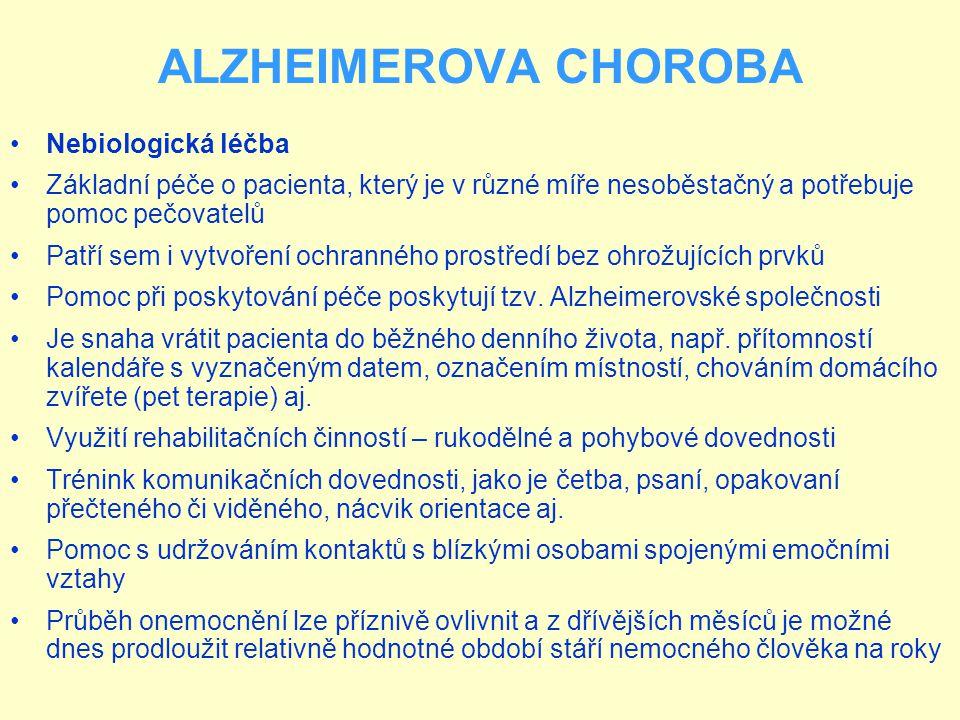 ALZHEIMEROVA CHOROBA Nebiologická léčba Základní péče o pacienta, který je v různé míře nesoběstačný a potřebuje pomoc pečovatelů Patří sem i vytvoření ochranného prostředí bez ohrožujících prvků Pomoc při poskytování péče poskytují tzv.