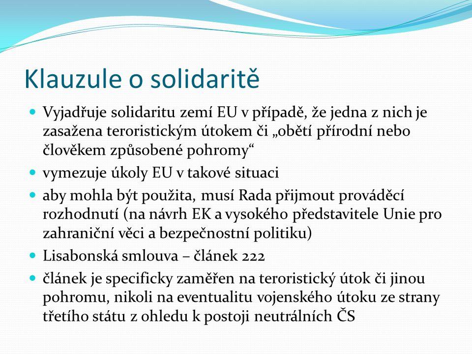 """Klauzule o solidaritě Vyjadřuje solidaritu zemí EU v případě, že jedna z nich je zasažena teroristickým útokem či """"obětí přírodní nebo člověkem způsobené pohromy vymezuje úkoly EU v takové situaci aby mohla být použita, musí Rada přijmout prováděcí rozhodnutí (na návrh EK a vysokého představitele Unie pro zahraniční věci a bezpečnostní politiku) Lisabonská smlouva – článek 222 článek je specificky zaměřen na teroristický útok či jinou pohromu, nikoli na eventualitu vojenského útoku ze strany třetího státu z ohledu k postoji neutrálních ČS"""