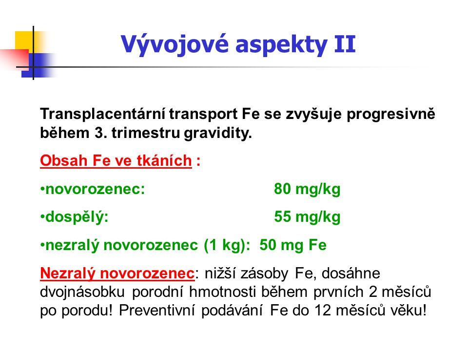 Vývojové aspekty II Transplacentární transport Fe se zvyšuje progresivně během 3. trimestru gravidity. Obsah Fe ve tkáních : novorozenec: 80 mg/kg dos