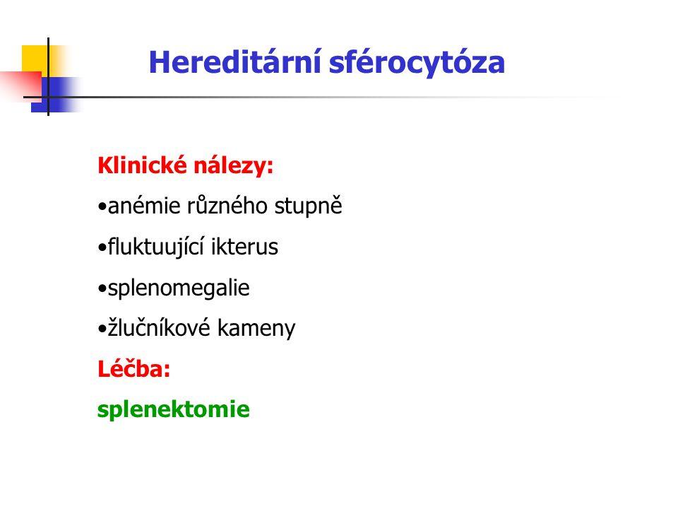 Hereditární sférocytóza Klinické nálezy: anémie různého stupně fluktuující ikterus splenomegalie žlučníkové kameny Léčba: splenektomie