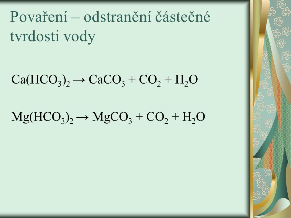 Povaření – odstranění částečné tvrdosti vody Ca(HCO 3 ) 2 → CaCO 3 + CO 2 + H 2 O Mg(HCO 3 ) 2 → MgCO 3 + CO 2 + H 2 O