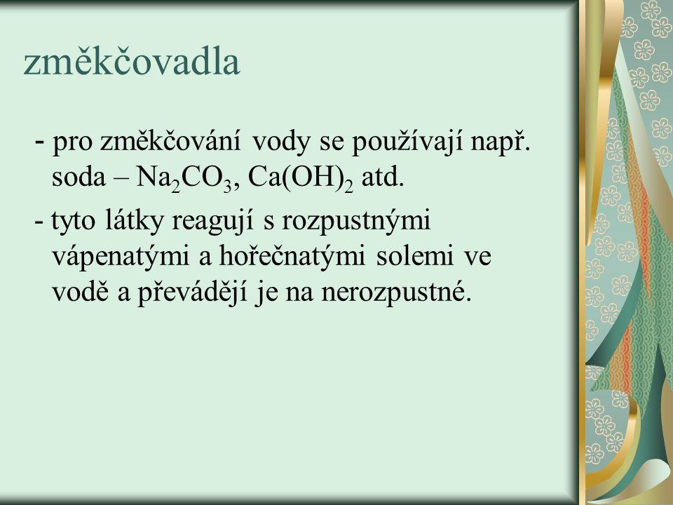 změkčovadla - pro změkčování vody se používají např. soda – Na 2 CO 3, Ca(OH) 2 atd. - tyto látky reagují s rozpustnými vápenatými a hořečnatými solem
