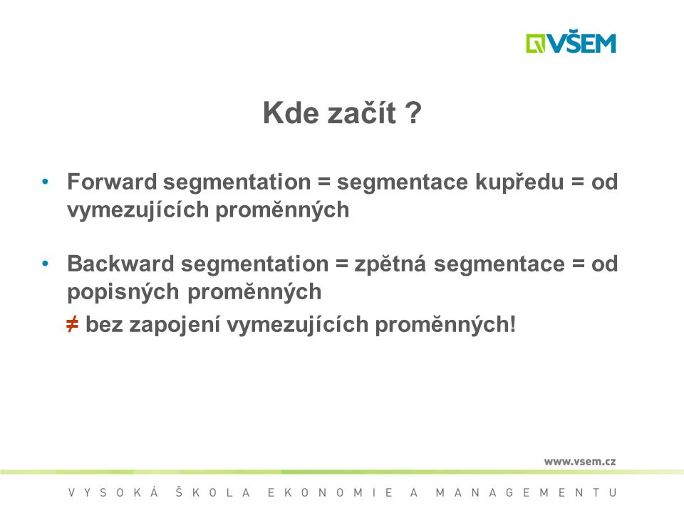 Kde začít ? Forward segmentation = segmentace kupředu = od vymezujících promĕnných Backward segmentation = zpĕtná segmentace = od popisných promĕnných