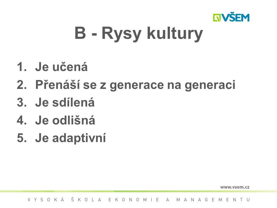 B - Rysy kultury 1.Je učená 2.Přenáší se z generace na generaci 3.Je sdílená 4.Je odlišná 5.Je adaptivní