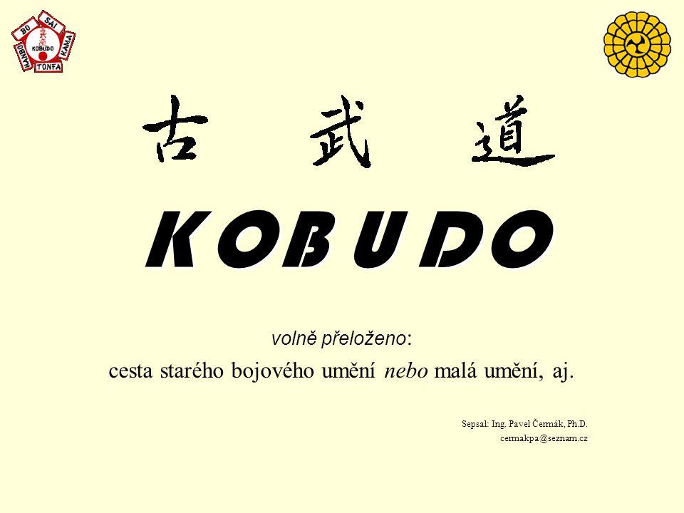 KOBUDOKOBUDOKOBUDOKOBUDO volně přeloženo : cesta starého bojového umění nebo malá umění, aj. Sepsal: Ing. Pavel Čermák, Ph.D. cermakpa@seznam.cz