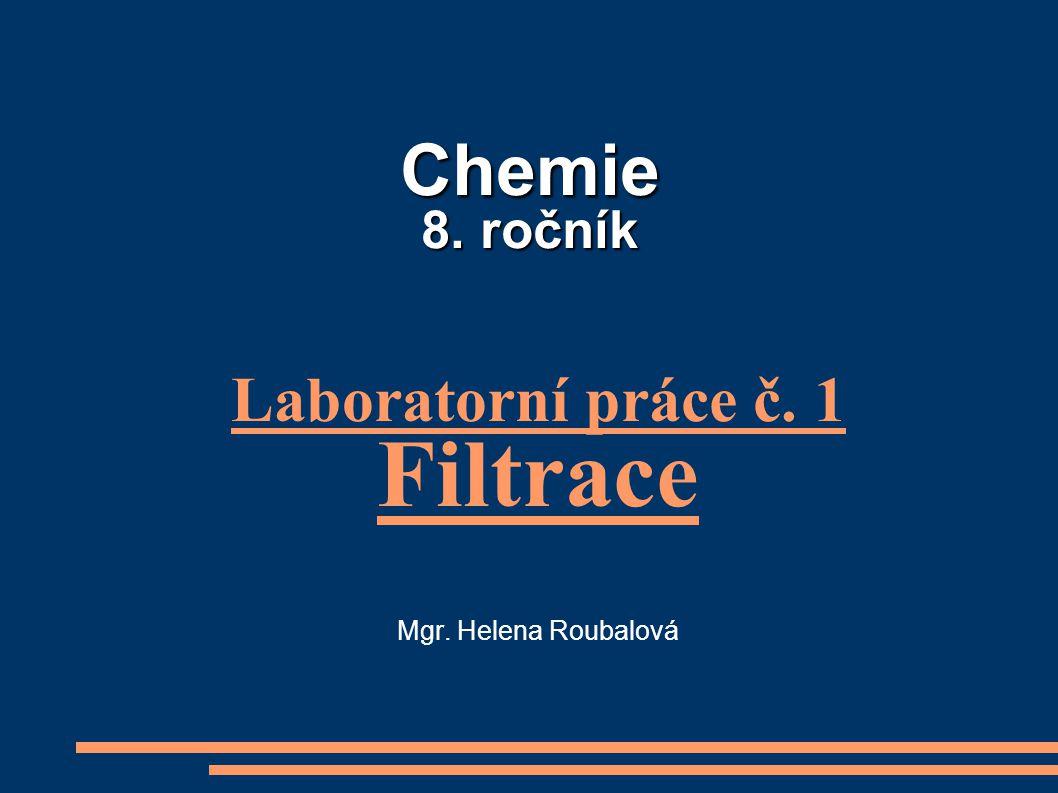 Chemie 8. ročník Chemie 8. ročník Laboratorní práce č. 1 Filtrace Mgr. Helena Roubalová