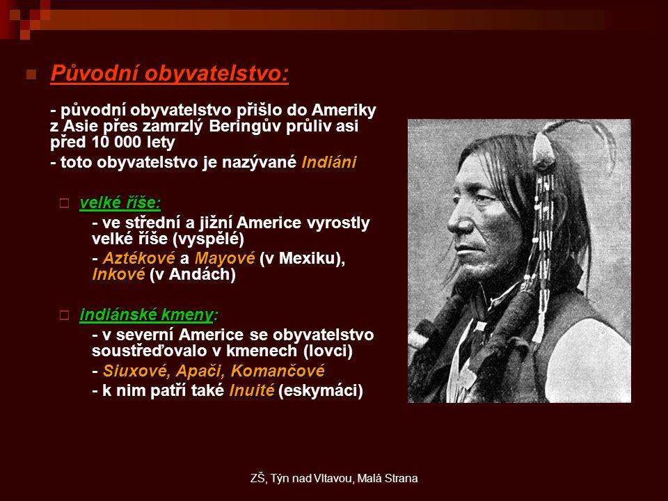 Původní obyvatelstvo: Původní obyvatelstvo: - původní obyvatelstvo přišlo do Ameriky z Asie přes zamrzlý Beringův průliv asi před 10 000 lety Indiáni - toto obyvatelstvo je nazývané Indiáni  velké říše: - ve střední a jižní Americe vyrostly velké říše (vyspělé) AztékovéMayové Inkové - Aztékové a Mayové (v Mexiku), Inkové (v Andách)  indiánské kmeny: - v severní Americe se obyvatelstvo soustřeďovalo v kmenech (lovci) Siuxové, Apači, Komančové - Siuxové, Apači, Komančové Inuité - k nim patří také Inuité (eskymáci) ZŠ, Týn nad Vltavou, Malá Strana