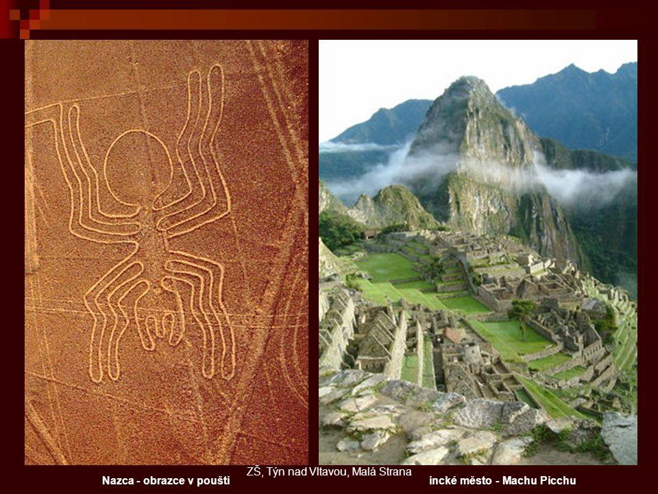 incké město - Machu PicchuNazca - obrazce v poušti ZŠ, Týn nad Vltavou, Malá Strana