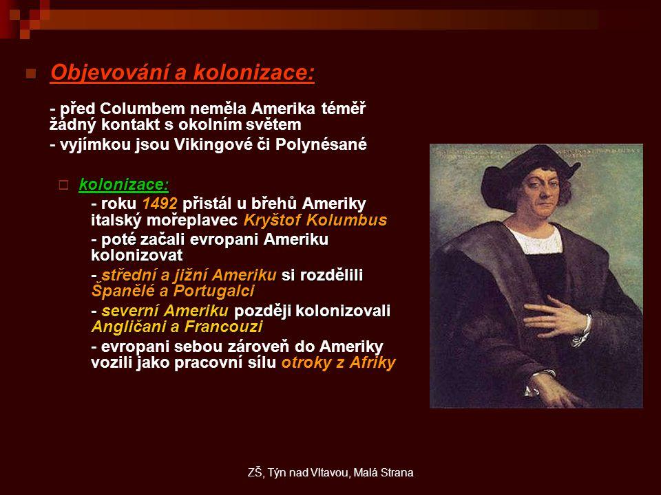 Objevování a kolonizace: Objevování a kolonizace: - před Columbem neměla Amerika téměř žádný kontakt s okolním světem - vyjímkou jsou Vikingové či Polynésané  kolonizace: 1492 Kryštof Kolumbus - roku 1492 přistál u břehů Ameriky italský mořeplavec Kryštof Kolumbus - poté začali evropani Ameriku kolonizovat - střední a jižní Ameriku si rozdělili Španělé a Portugalci - severní Ameriku později kolonizovali Angličani a Francouzi - evropani sebou zároveň do Ameriky vozili jako pracovní sílu otroky z Afriky ZŠ, Týn nad Vltavou, Malá Strana