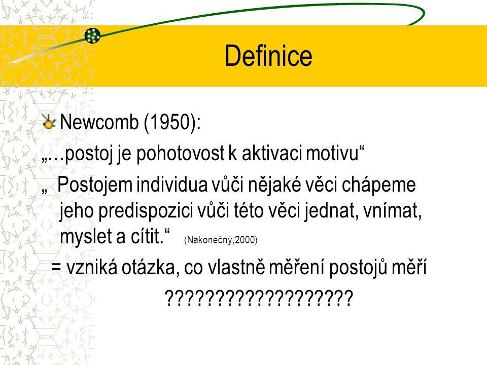 """Definice Newcomb (1950): """"…postoj je pohotovost k aktivaci motivu """" Postojem individua vůči nějaké věci chápeme jeho predispozici vůči této věci jednat, vnímat, myslet a cítit. (Nakonečný,2000) = vzniká otázka, co vlastně měření postojů měří ???????????????????"""