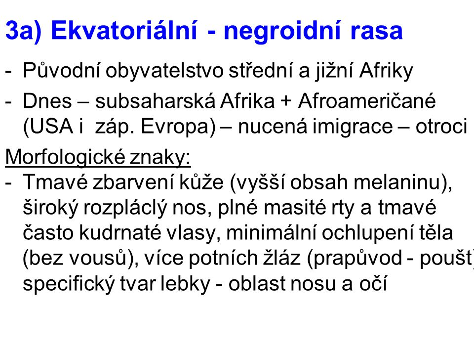 3a) Ekvatoriální - negroidní rasa -Původní obyvatelstvo střední a jižní Afriky -Dnes – subsaharská Afrika + Afroameričané (USA i záp. Evropa) – nucená