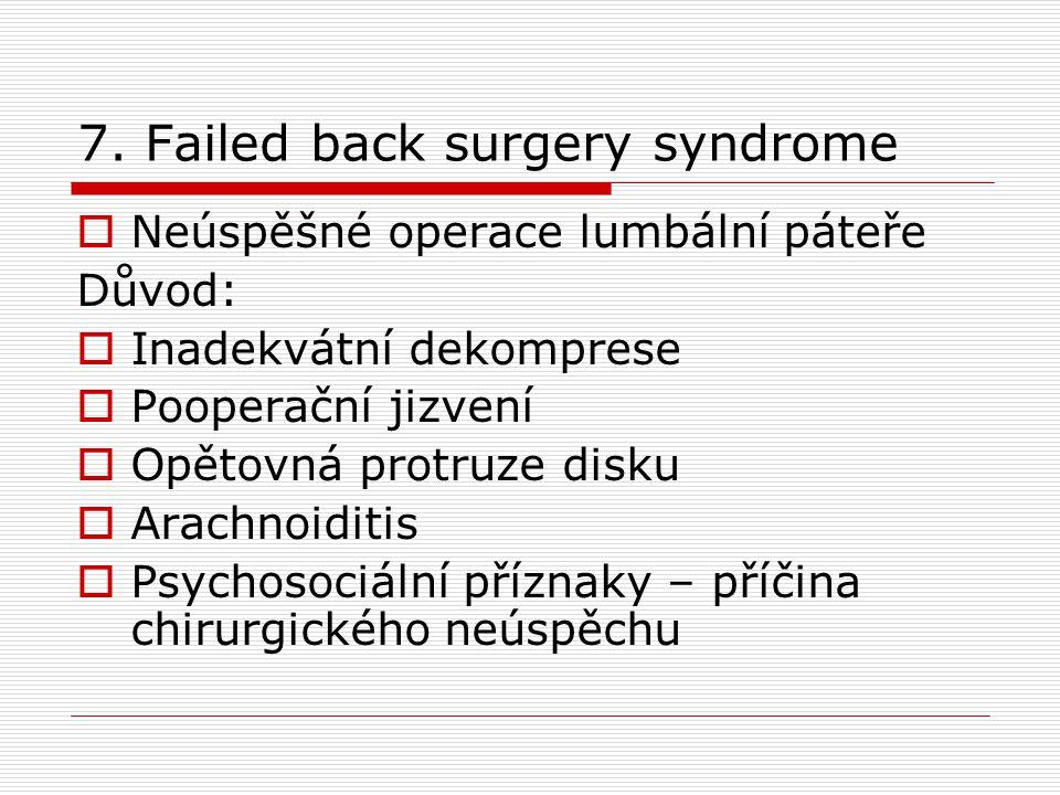 7. Failed back surgery syndrome  Neúspěšné operace lumbální páteře Důvod:  Inadekvátní dekomprese  Pooperační jizvení  Opětovná protruze disku  A